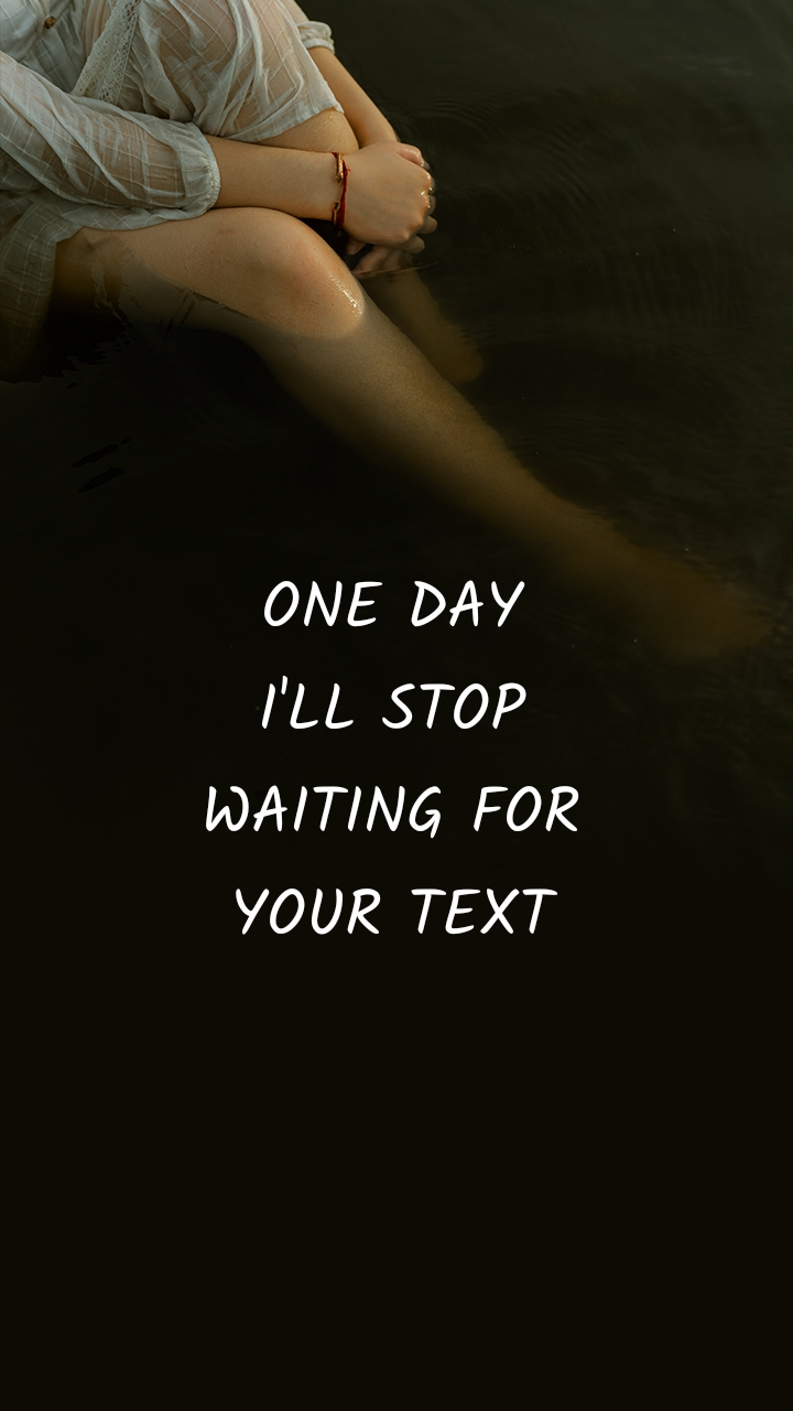 ONE DAY I'LL STOP WAITING FOR YOUR TEXT