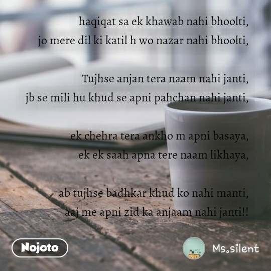 haqiqat sa ek khawab nahi bhoolti, jo mere dil ki katil h wo nazar nahi bhoolti,  Tujhse anjan tera naam nahi janti, jb se mili hu khud se apni pahchan nahi janti,  ek chehra tera ankho m apni basaya, ek ek saah apna tere naam likhaya,  ab tujhse badhkar khud ko nahi manti, aaj me apni zid ka anjaam nahi janti!!