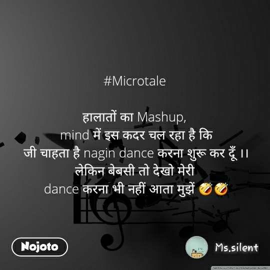 #Microtale  हालातों का Mashup,  mind में इस कदर चल रहा है कि  जी चाहता है nagin dance करना शुरू कर दूँ ।। लेकिन बेबसी तो देखो मेरी  dance करना भी नहीं आता मुझें 🤣🤣