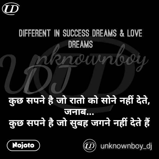 Different in Success Dreams & Love Dreams     कुछ सपने है जो रातो को सोने नहीं देते,  जनाब...  कुछ सपने है जो सुबह जगने नहीं देते हैं