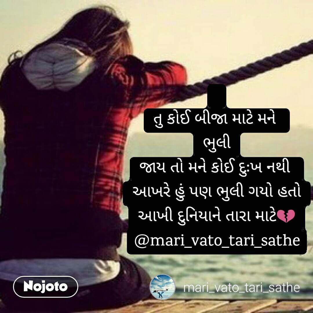 તુ કોઈ બીજા માટે મને  ભુલી જાય તો મને કોઈ દુઃખ નથી  આખરે હું પણ ભુલી ગયો હતો આખી દુનિયાને તારા માટે💔 @mari_vato_tari_sathe