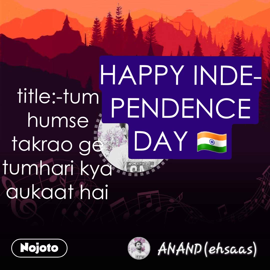 title:-tum humse takrao ge tumhari kya aukaat hai HAPPY INDEPENDENCE DAY 🇮🇳