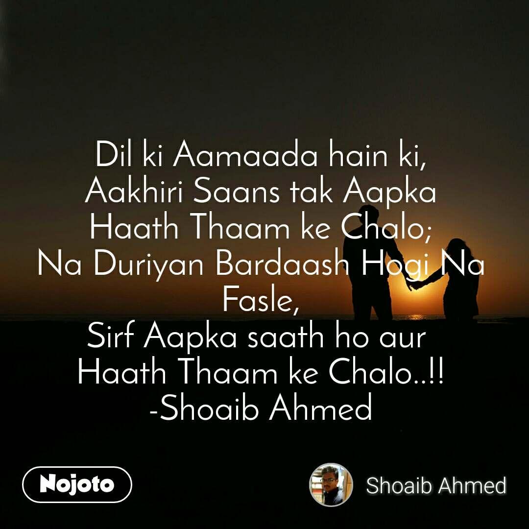 Dil ki Aamaada hain ki, Aakhiri Saans tak Aapka Haath Thaam ke Chalo; Na Duriyan Bardaash Hogi Na Fasle, Sirf Aapka saath ho aur  Haath Thaam ke Chalo..!! -Shoaib Ahmed