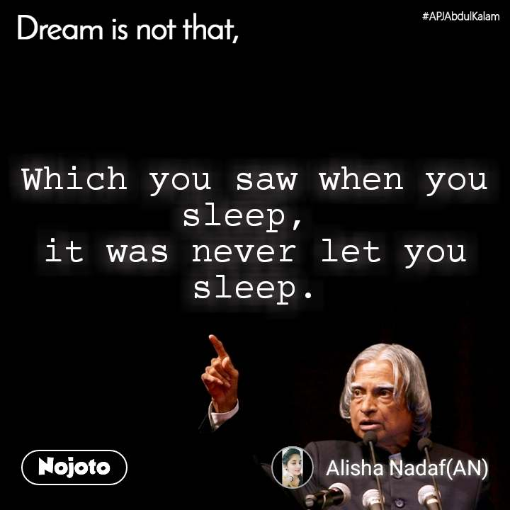 Dream is not that, Which you saw when you sleep,  it was never let you sleep.