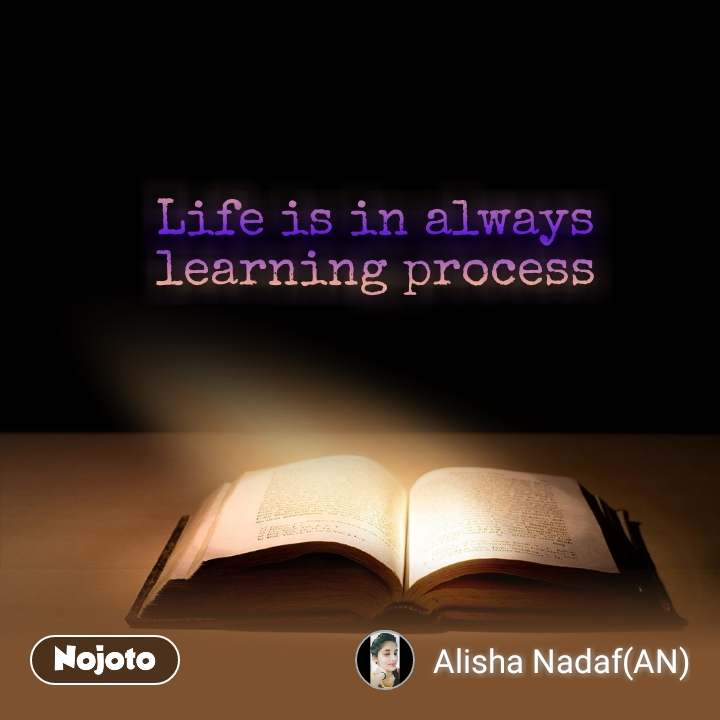 Life is in always  learning process