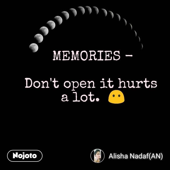 MEMORIES -  Don't open it hurts  a lot.  😶