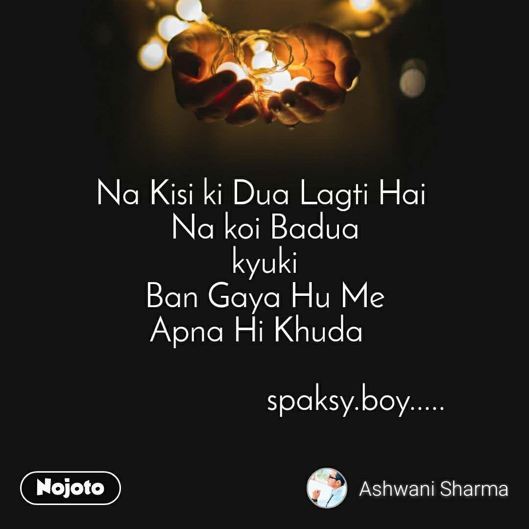 Na Kisi ki Dua Lagti Hai  Na koi Badua kyuki Ban Gaya Hu Me Apna Hi Khuda                          spaksy.boy.....
