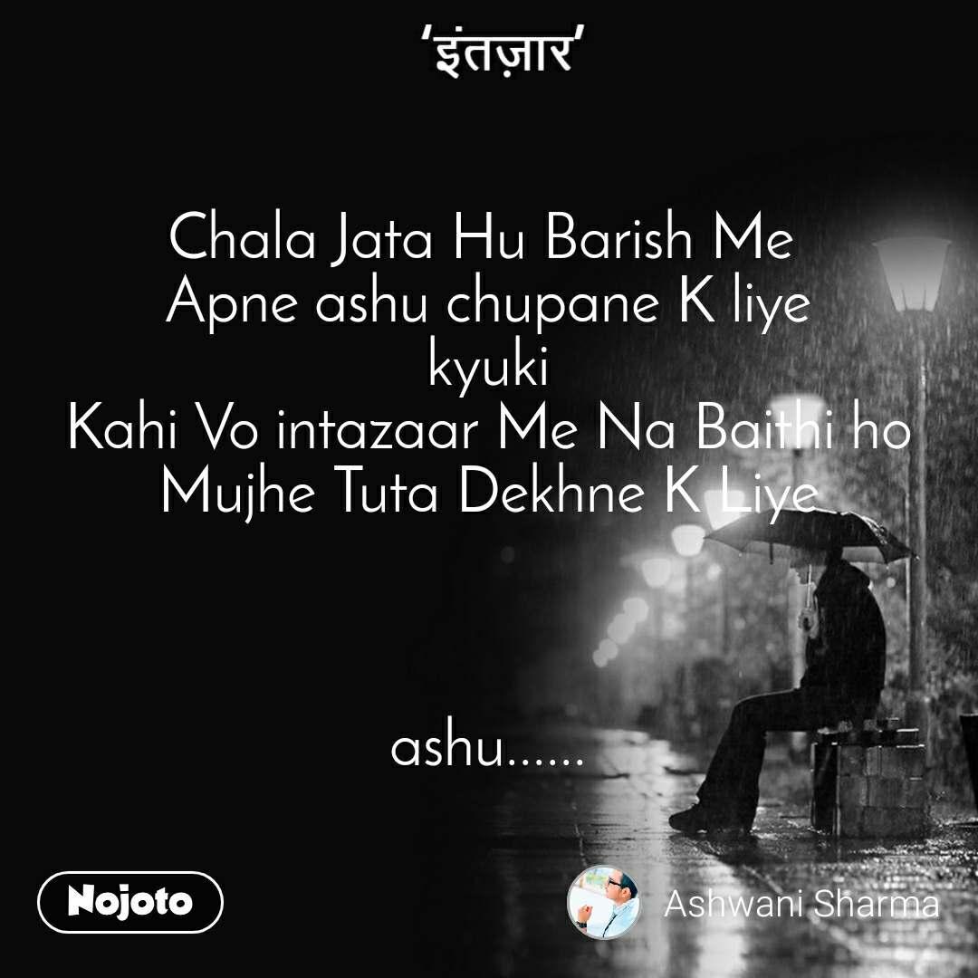 इंतज़ार  Chala Jata Hu Barish Me  Apne ashu chupane K liye kyuki Kahi Vo intazaar Me Na Baithi ho Mujhe Tuta Dekhne K Liye    ashu......