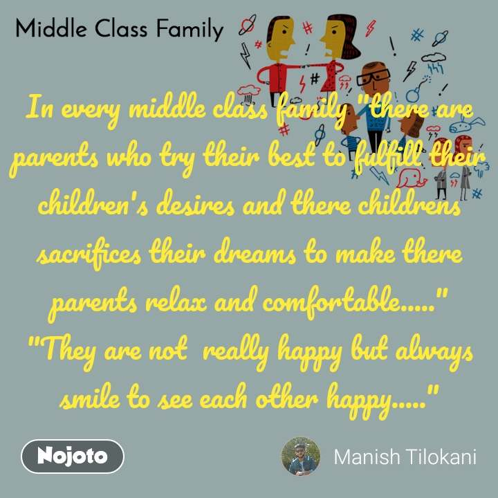 """Middle Class Family In every middle class family """"there are parents who try their best to fulfill their children's desires and there childrens sacrifices their dreams to make there parents relax and comfortable....."""" """"They are not  really happy but always smile to see each other happy....."""""""