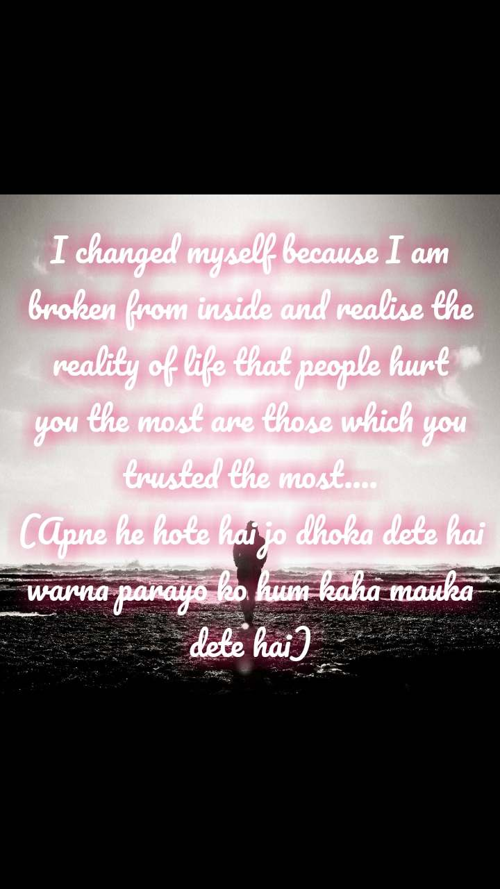 I changed myself because I am broken from inside and realise the reality of life that people hurt you the most are those which you trusted the most.... (Apne he hote hai jo dhoka dete hai warna parayo ko hum kaha mauka dete hai)