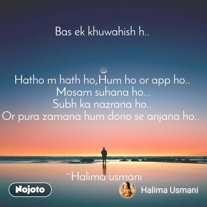 Bas ek khuwahish h..     Hatho m hath ho,Hum ho or app ho..  Mosam suhana ho... Subh ka nazrana ho..  Or pura zamana hum dono se anjana ho..       ~Halima usmani