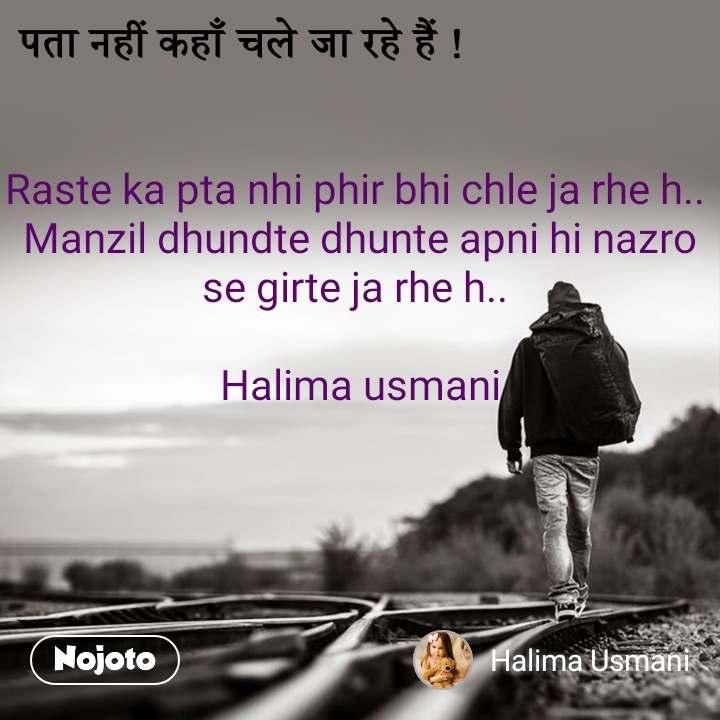 पता नहीं कहाँ चले जा रहे हैं ! Raste ka pta nhi phir bhi chle ja rhe h..  Manzil dhundte dhunte apni hi nazro se girte ja rhe h..   Halima usmani