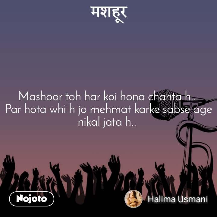 मशहूर  Mashoor toh har koi hona chahta h..  Par hota whi h jo mehmat karke sabse age nikal jata h..