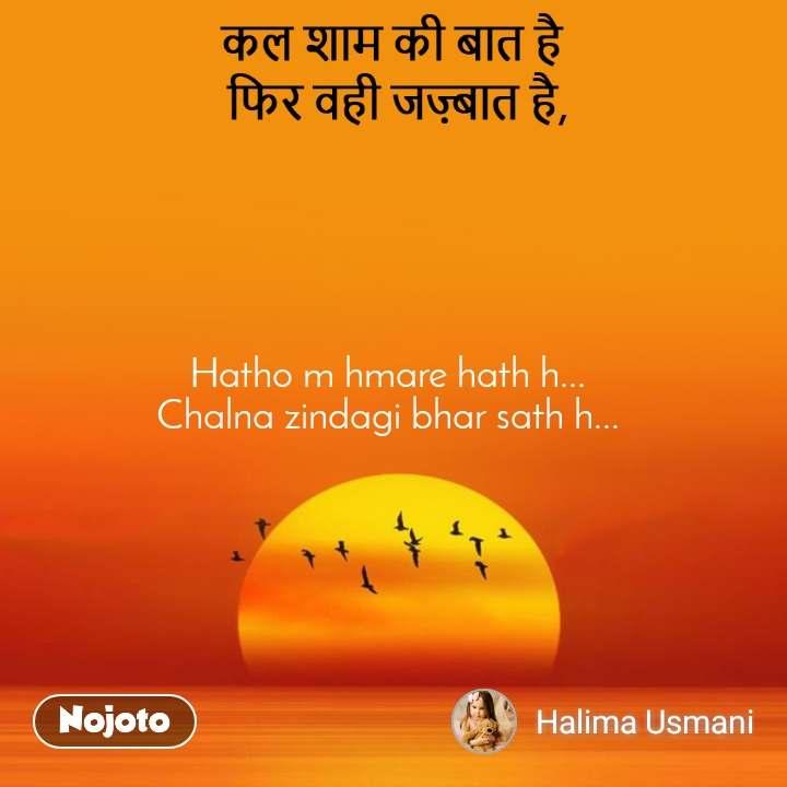 कल शाम की बात है  फिर वही जज़्बात है, Hatho m hmare hath h...  Chalna zindagi bhar sath h...