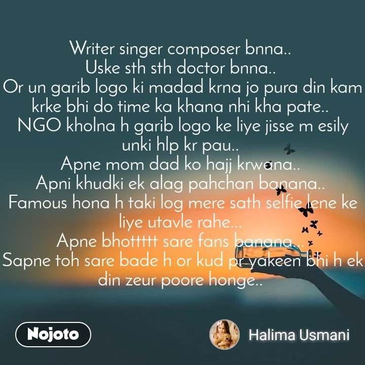 Writer singer composer bnna..  Uske sth sth doctor bnna..  Or un garib logo ki madad krna jo pura din kam krke bhi do time ka khana nhi kha pate..  NGO kholna h garib logo ke liye jisse m esily unki hlp kr pau..  Apne mom dad ko hajj krwana..  Apni khudki ek alag pahchan banana..  Famous hona h taki log mere sath selfie lene ke liye utavle rahe...  Apne bhottttt sare fans banana...  Sapne toh sare bade h or kud pr yakeen bhi h ek din zeur poore honge..