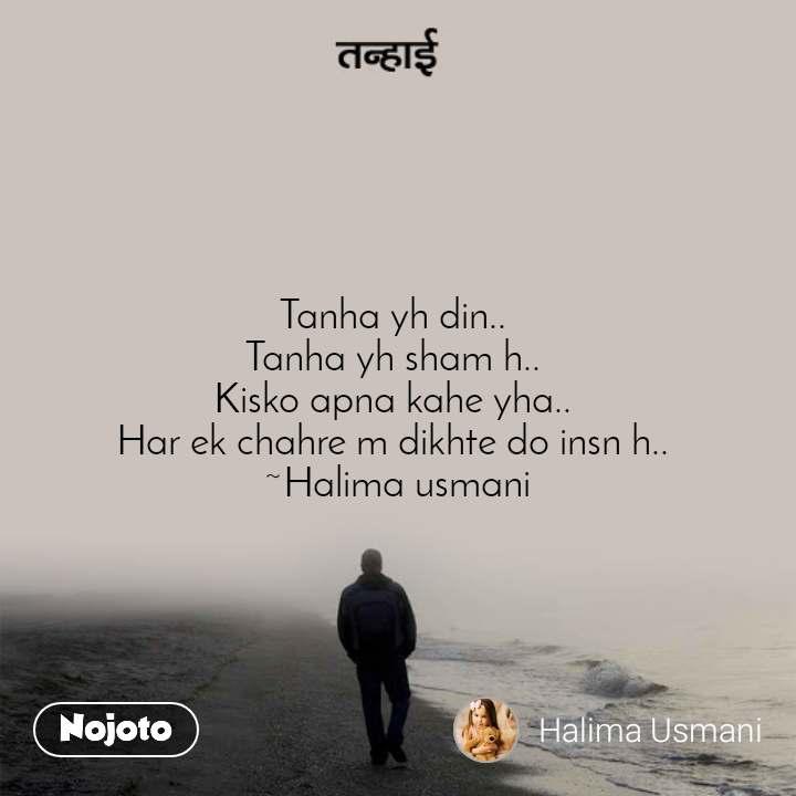 तन्हाई Tanha yh din..  Tanha yh sham h..  Kisko apna kahe yha..  Har ek chahre m dikhte do insn h..  ~Halima usmani