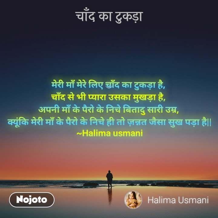 चाँद का टुकड़ा मेरी माँ मेरे लिए चाँद का टुकड़ा है,  चाँद से भी प्यारा उसका मुखड़ा है,  अपनी माँ के पैरो के निचे बितादु सारी उम्र,  क्यूंकि मेरी माँ के पैरो के निचे ही तो ज़न्नत जैसा सुख पड़ा है   ~Halima usmani