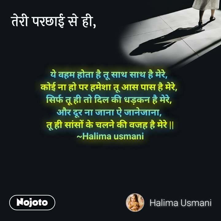 तेरी परछाई से ही, ये वहम होता है तू साथ साथ है मेरे,  कोई ना हो पर हमेशा तू आस पास है मेरे,  सिर्फ तू ही तो दिल की धड़कन है मेरे,  और दूर ना जाना ऐ जानेजाना,  तू ही सांसों के चलने की वजह है मेरे || ~Halima usmani