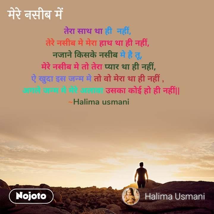 मेरे नसीब में तेरा साथ था ही  नहीं,  तेरे नसीब मे मेरा हाथ था ही नहीं,  नजाने किसके नसीब मे है तू,  मेरे नसीब मे तो तेरा प्यार था ही नहीं, ऐ खुदा इस जन्म मे तो वो मेरा था ही नहीं ,    अगले जन्म मे मेरे अलावा उसका कोई हो ही नहीं|| ~Halima usmani