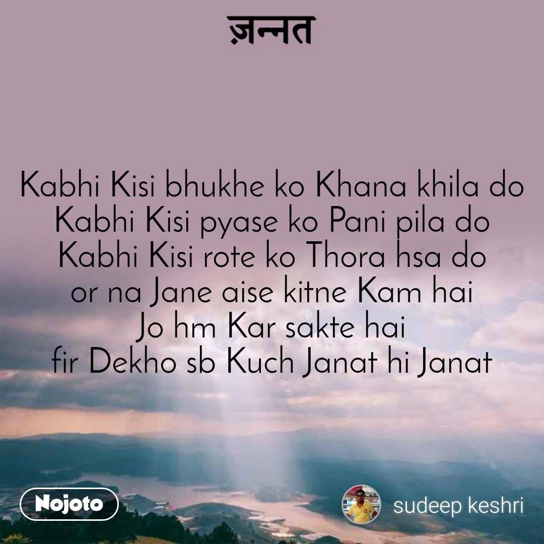Kabhi Kisi bhukhe ko Khana khila do Kabhi Kisi pyase ko Pani pila do Kabhi Kisi rote ko Thora hsa do or na Jane aise kitne Kam hai  Jo hm Kar sakte hai  fir Dekho sb Kuch Janat hi Janat