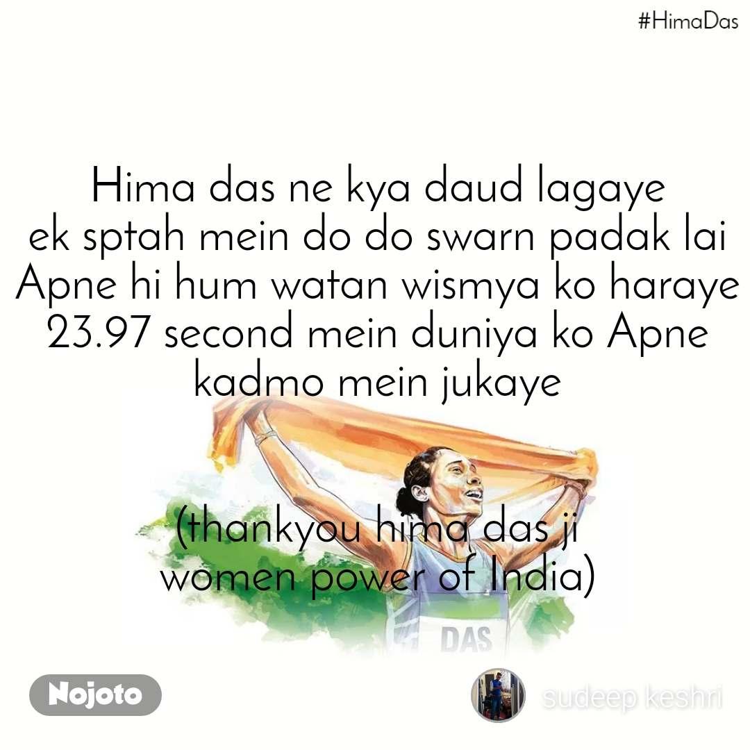 Hima das ne kya daud lagaye ek sptah mein do do swarn padak lai Apne hi hum watan wismya ko haraye 23.97 second mein duniya ko Apne kadmo mein jukaye   (thankyou hima das ji women power of India)