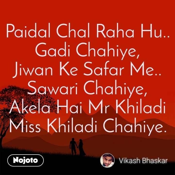 Paidal Chal Raha Hu.. Gadi Chahiye, Jiwan Ke Safar Me.. Sawari Chahiye, Akela Hai Mr Khiladi Miss Khiladi Chahiye.