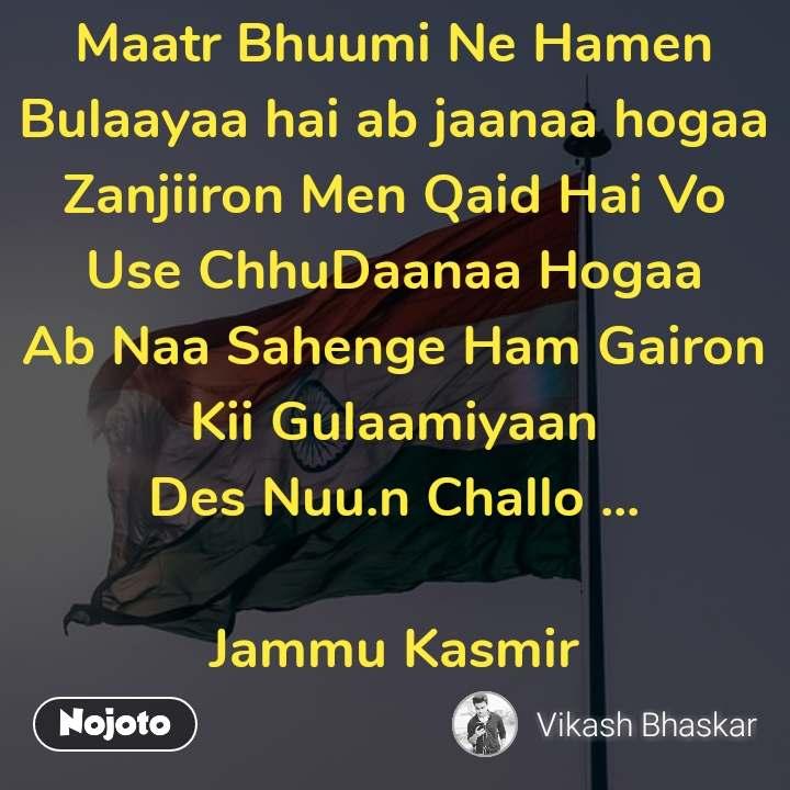 #OpenPoetry Maatr Bhuumi Ne Hamen Bulaayaa hai ab jaanaa hogaa Zanjiiron Men Qaid Hai Vo Use ChhuDaanaa Hogaa Ab Naa Sahenge Ham Gairon Kii Gulaamiyaan Des Nuu.n Challo ...  Jammu Kasmir