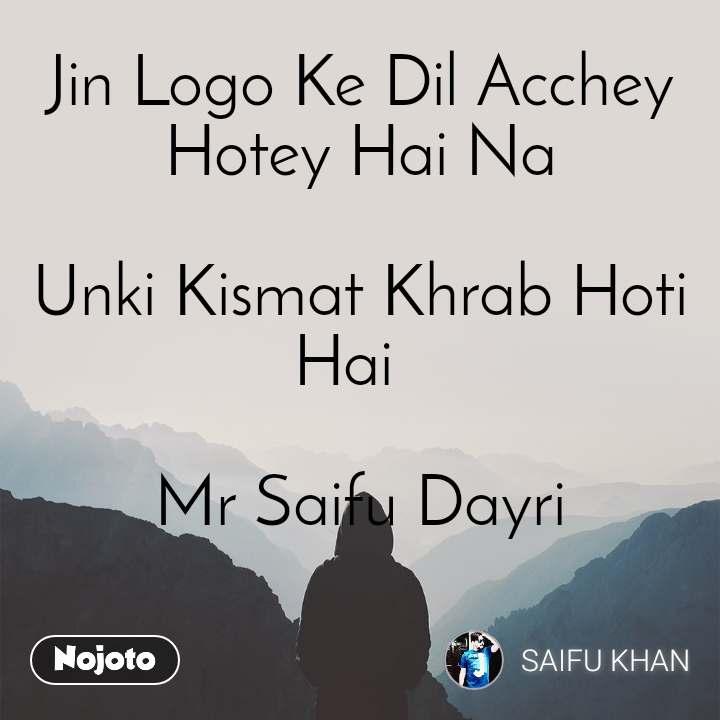 Jin Logo Ke Dil Acchey Hotey Hai Na  Unki Kismat Khrab Hoti Hai              Mr Saifu Dayri