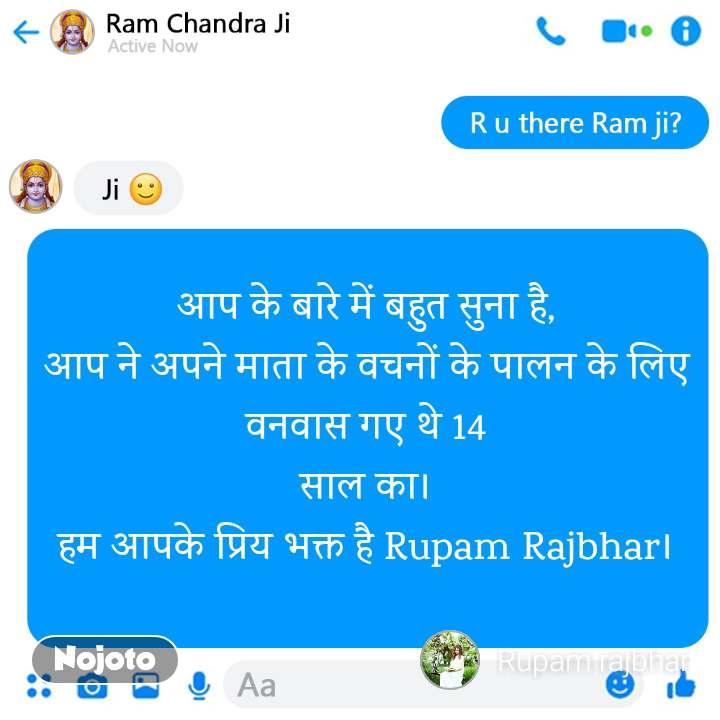 आप के बारे में बहुत सुना है, आप ने अपने माता के वचनों के पालन के लिए वनवास गए थे 14 साल का। हम आपके प्रिय भक्त है Rupam Rajbhar।
