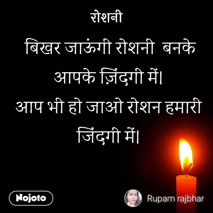 रोशनी   बिखर जाऊंगी रोशनी  बनके  आपके ज़िंदगी में। आप भी हो जाओ रोशन हमारी जिंदगी में।