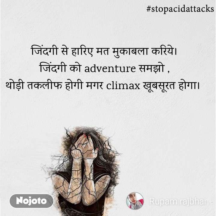 #StopAcidAttacks  जिंदगी से हारिए मत मुकाबला करिये। जिंदगी को adventure समझो , थोड़ी तकलीफ होगी मगर climax खूबसूरत होगा।