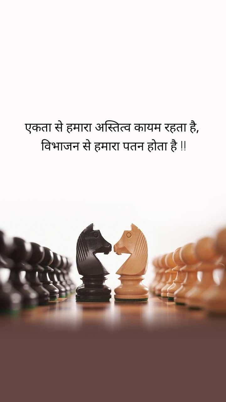 एकता से हमारा अस्तित्व कायम रहता है,  विभाजन से हमारा पतन होता है !!