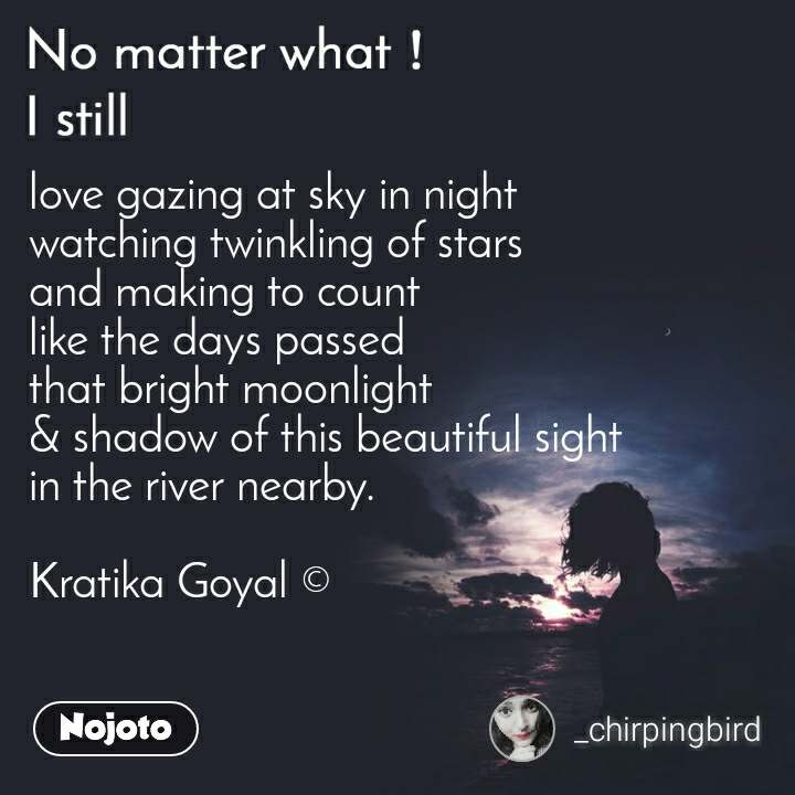 No matter what I still, love gazing at sky in night watching twinkling of stars and making to count like the days passed that bright moonlight & shadow of this beautiful sight in the river nearby.  Kratika Goyal ©