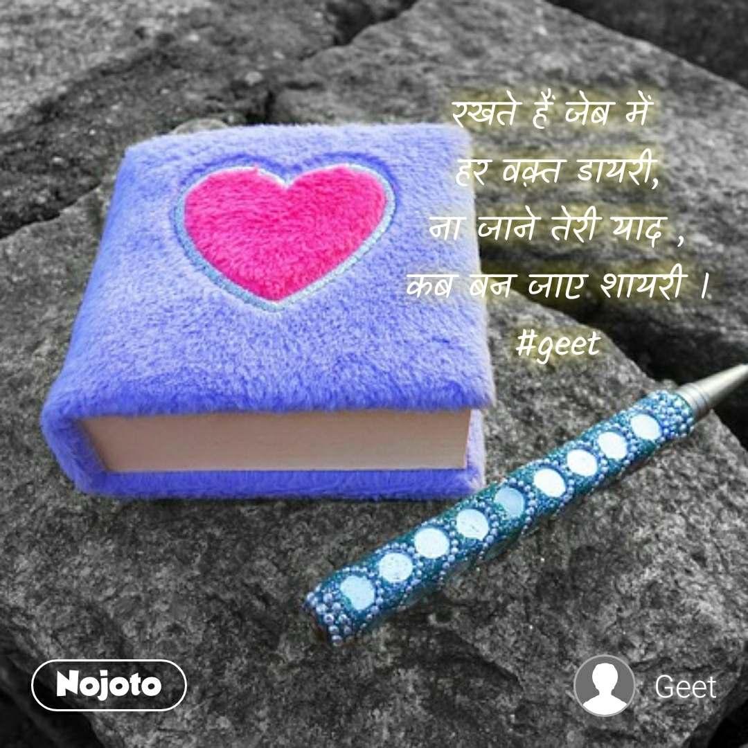 रखते हैं जेब में  हर वक़्त डायरी, ना जाने तेरी याद , कब बन जाए शायरी । #geet