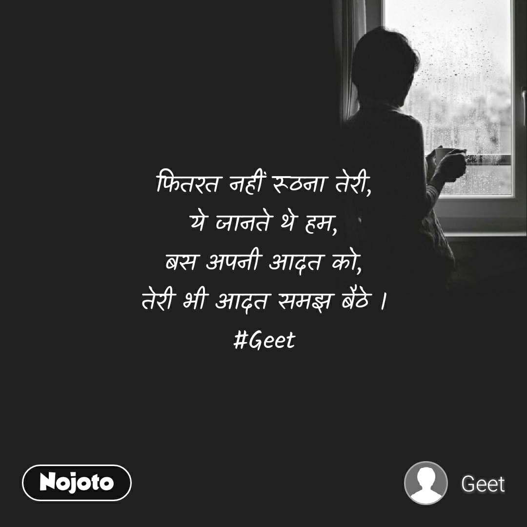 फितरत नहीं रूठना तेरी, ये जानते थे हम, बस अपनी आदत को, तेरी भी आदत समझ बैठे । #Geet