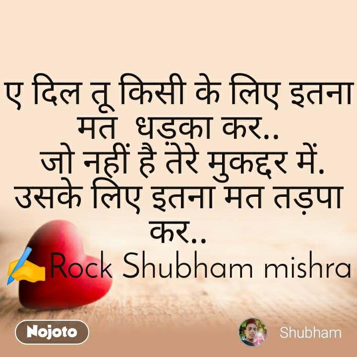 Dil Shayari  ए दिल तू किसी के लिए इतना मत  धड़का कर..  जो नहीं है तेरे मुकद्दर में. उसके लिए इतना मत तड़पा कर.. ✍️Rock Shubham mishra
