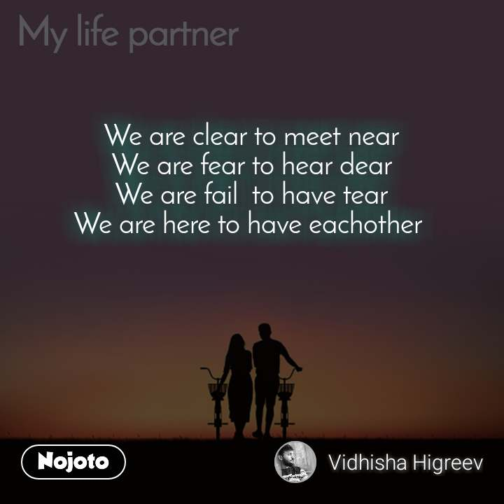 My Life Partner We are clear to meet near We are fear to hear dear We are fail  to have tear We are here to have eachother