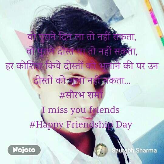 वो पुराने दिन ला तो नहीं सकता, वो पुराने दोस्त पा तो नहीं सकता, हर कोशिश किये दोस्तों को भुलाने की पर उन दोस्तों को भुला नहीं सकता... #सौरभ शर्मा  I miss you friends  #Happy Friendship Day