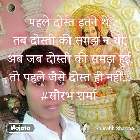 पहले दोस्त इतने थे, तब दोस्ती की समझ न थी, अब जब दोस्ती की समझ हुई, तो पहले जैसे दोस्त ही नहीं... #सौरभ शर्मा