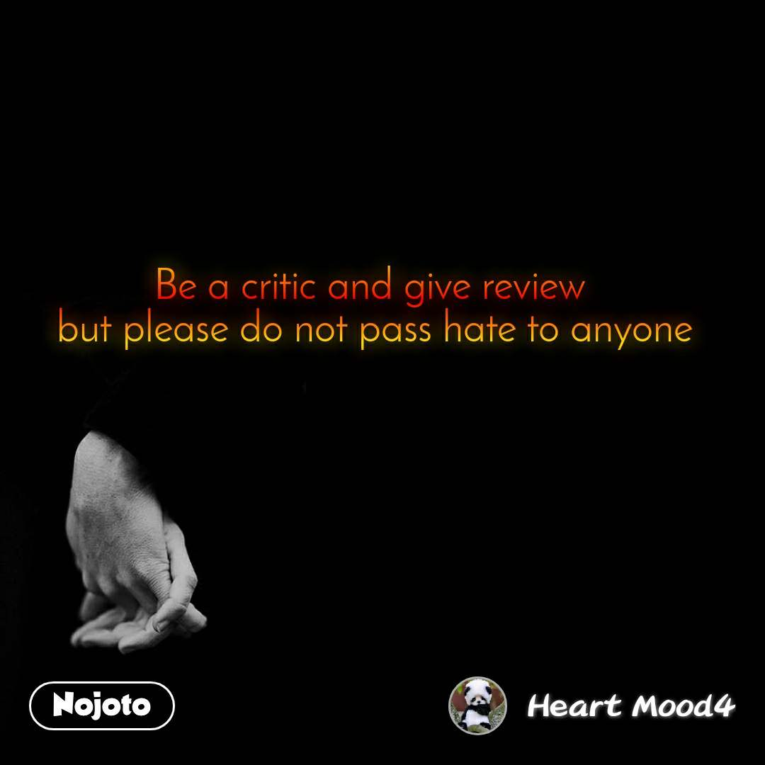 Be a critic and give review  but please do not pass hate to anyone