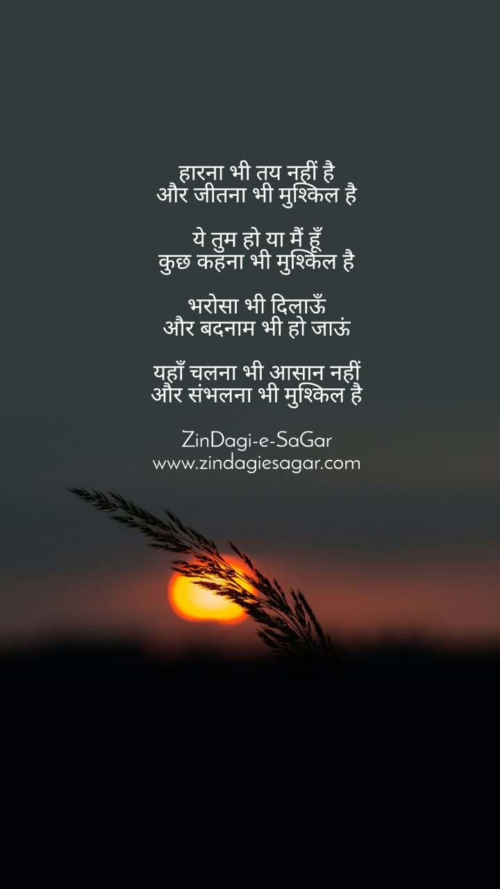 हारना भी तय नहीं है और जीतना भी मुश्किल है  ये तुम हो या मैं हूँ कुछ कहना भी मुश्किल है  भरोसा भी दिलाऊँ और बदनाम भी हो जाऊं  यहाँ चलना भी आसान नहीं और संभलना भी मुश्किल है  ZinDagi-e-SaGar www.zindagiesagar.com