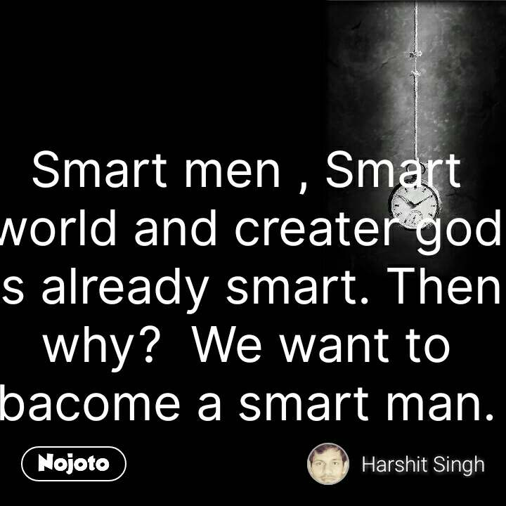 Smart men , Smart world and creater god is already smart. Then why?  We want to bacome a smart man.