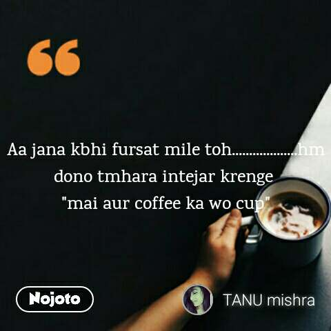 "coffee lovers Quotes  Aa jana kbhi fursat mile toh...................hm dono tmhara intejar krenge  ""mai aur coffee ka wo cup"""