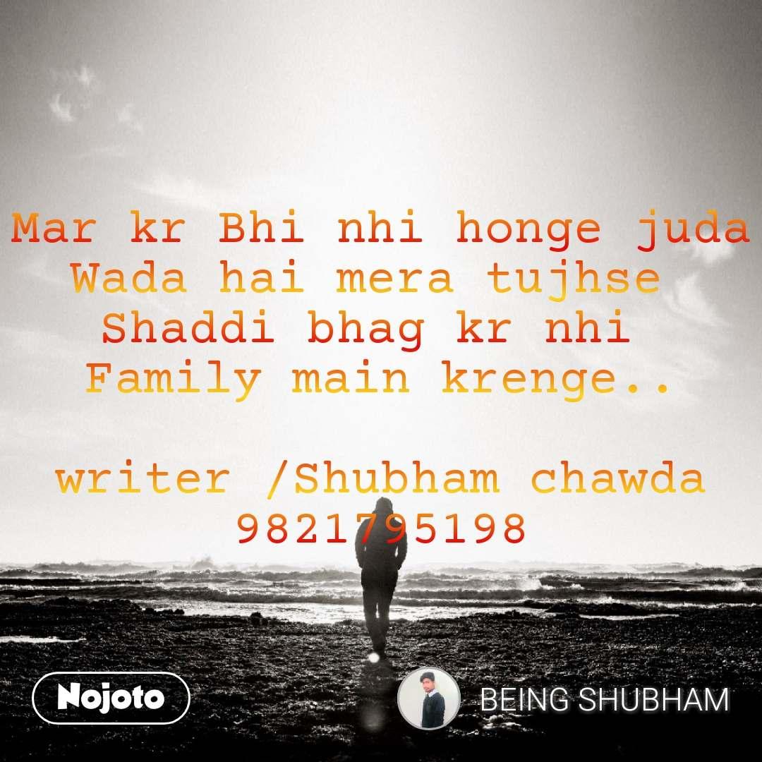 Mar kr Bhi nhi honge juda Wada hai mera tujhse  Shaddi bhag kr nhi  Family main krenge..  writer /Shubham chawda 9821795198