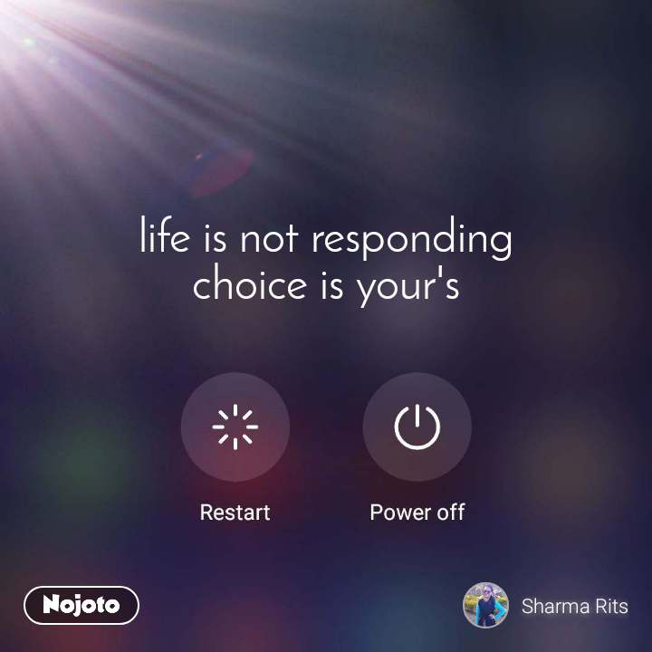 life is not responding choice is your's