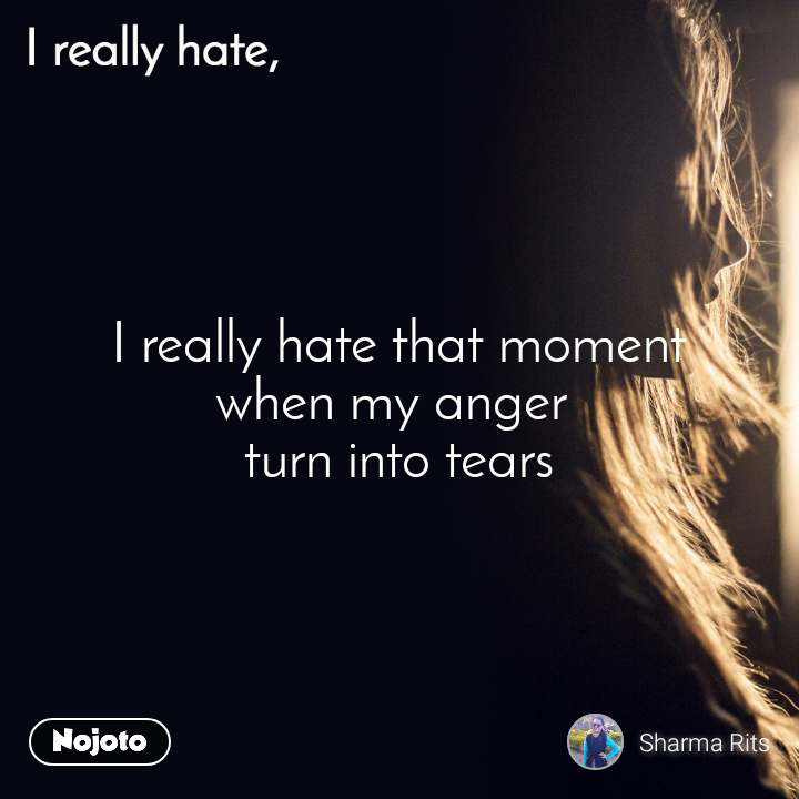 I really hate  I really hate that moment when my anger  turn into tears