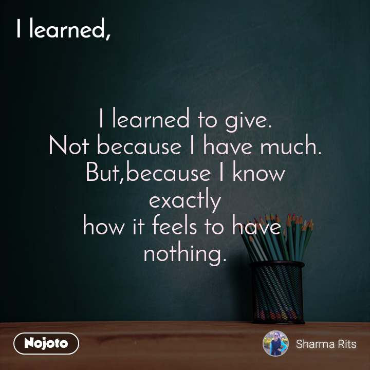 I learned I learned to give. Not because I have much. But,because I know exactly how it feels to have  nothing.