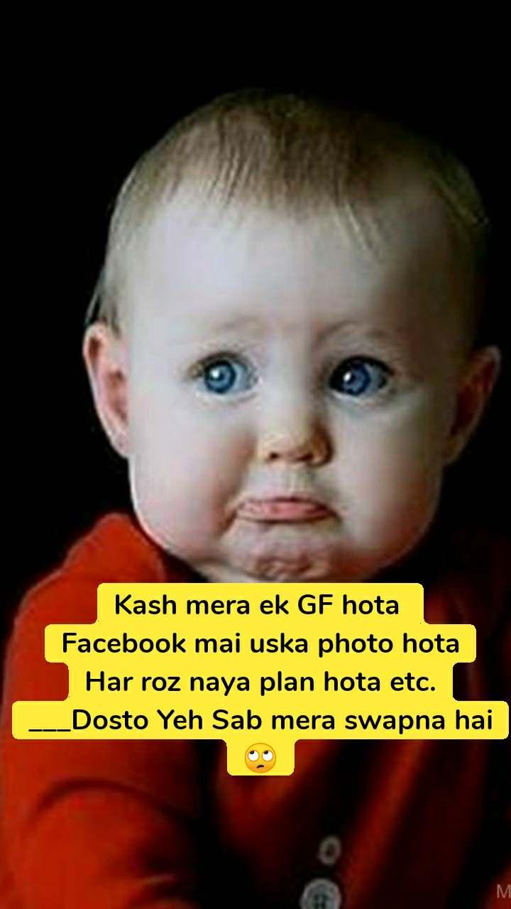 Kash mera ek GF hota  Facebook mai uska photo hota Har roz naya plan hota etc. ___Dosto Yeh Sab mera swapna hai 🙄