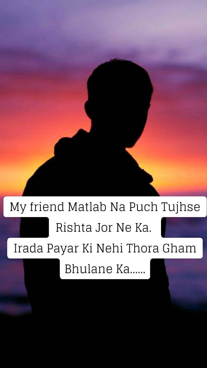 My friend Matlab Na Puch Tujhse Rishta Jor Ne Ka.  Irada Payar Ki Nehi Thora Gham Bhulane Ka......