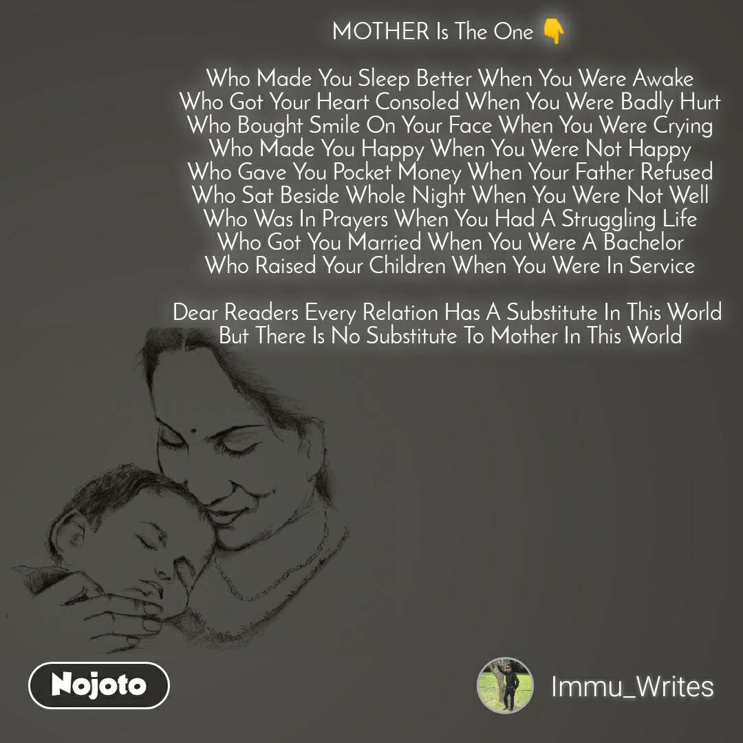 MOTHER Is The One 👇  Who Made You Sleep Better When You Were Awake Who Got Your Heart Consoled When You Were Badly Hurt Who Bought Smile On Your Face When You Were Crying Who Made You Happy When You Were Not Happy Who Gave You Pocket Money When Your Father Refused Who Sat Beside Whole Night When You Were Not Well Who Was In Prayers When You Had A Struggling Life Who Got You Married When You Were A Bachelor Who Raised Your Children When You Were In Service  Dear Readers Every Relation Has A Substitute In This World  But There Is No Substitute To Mother In This World